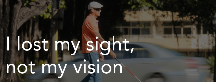 I lost my sight, not my vision